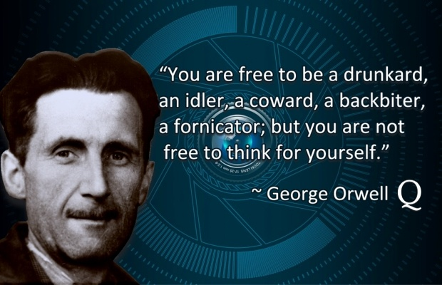 """You are free to be a drunkard, an idler, a coward, a backbiter, a fornicator; but you are not free to think for yourself."" ~George Orwell"